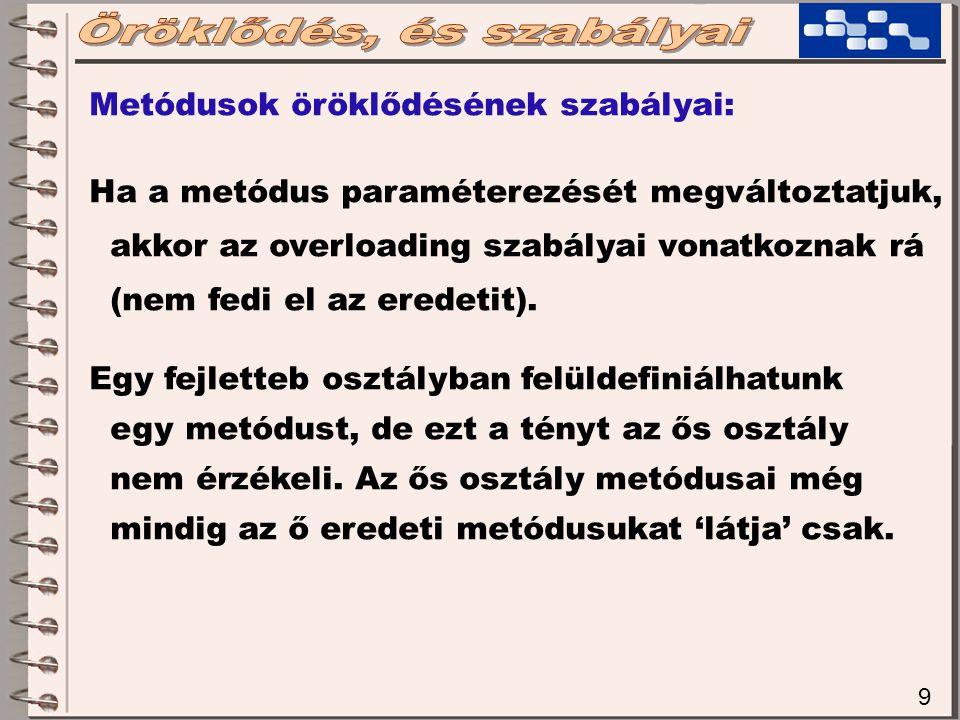 9 Metódusok öröklődésének szabályai: Ha a metódus paraméterezését megváltoztatjuk, akkor az overloading szabályai vonatkoznak rá (nem fedi el az eredetit).