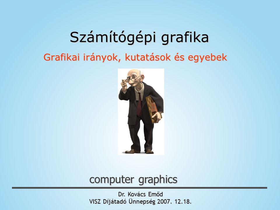 Dr. Kovács Emőd VISZ Díjátadó Ünnepség 2007. 12.18. computer graphics Számítógépi grafika Grafikai irányok, kutatások és egyebek