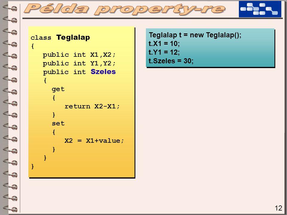 12 class Teglalap { public int X1,X2; public int Y1,Y2; public int Szeles { get { return X2-X1; } set { X2 = X1+value; } Teglalap t = new Teglalap(); t.X1 = 10; t.Y1 = 12; t.Szeles = 30; Teglalap t = new Teglalap(); t.X1 = 10; t.Y1 = 12; t.Szeles = 30;