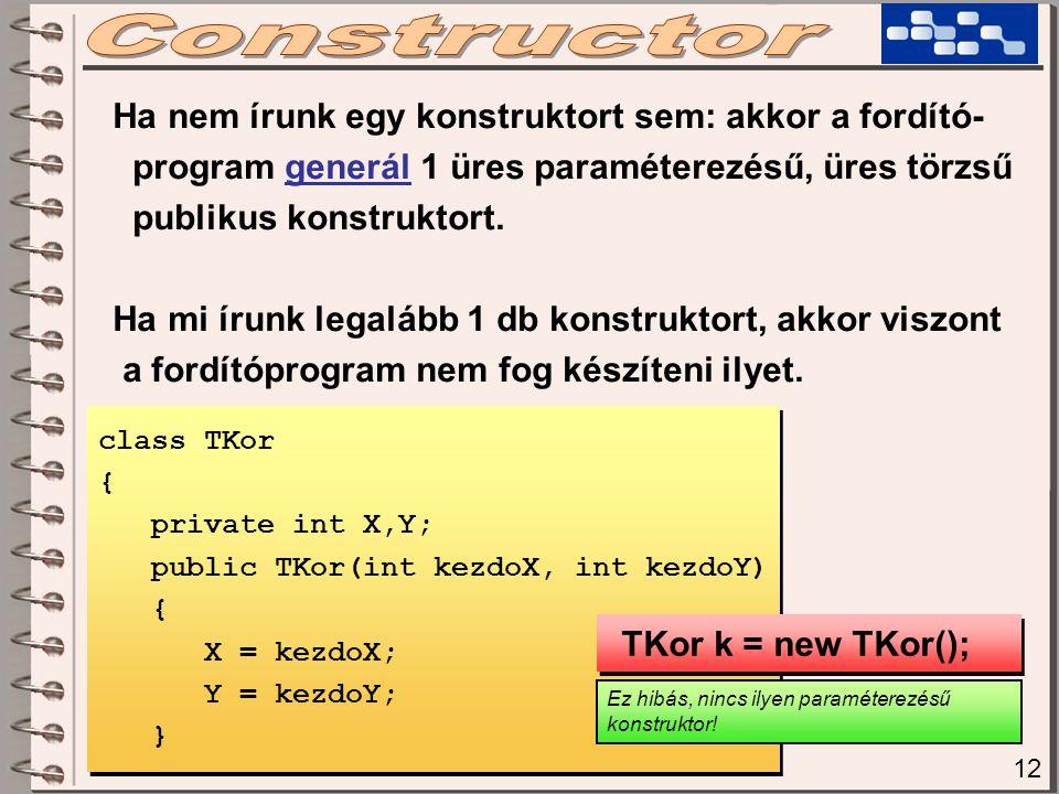 12 Ha nem írunk egy konstruktort sem: akkor a fordító- program generál 1 üres paraméterezésű, üres törzsű publikus konstruktort. Ha mi írunk legalább