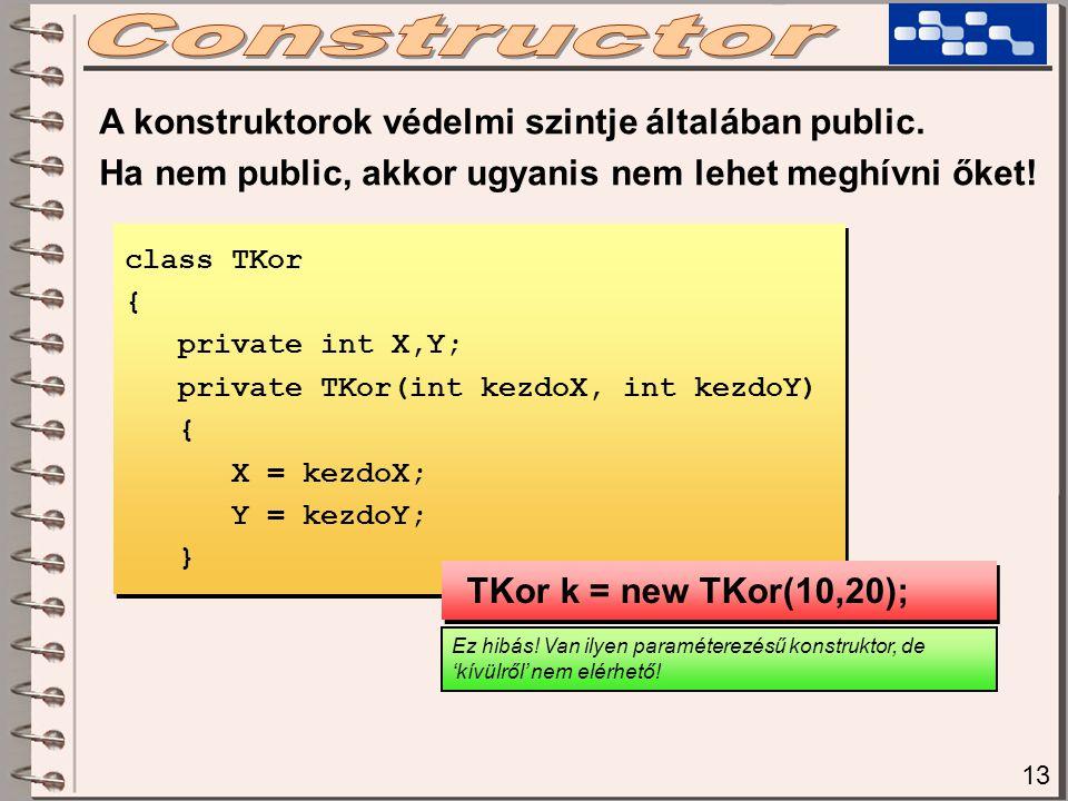 13 A konstruktorok védelmi szintje általában public. Ha nem public, akkor ugyanis nem lehet meghívni őket! class TKor { private int X,Y; private TKor(