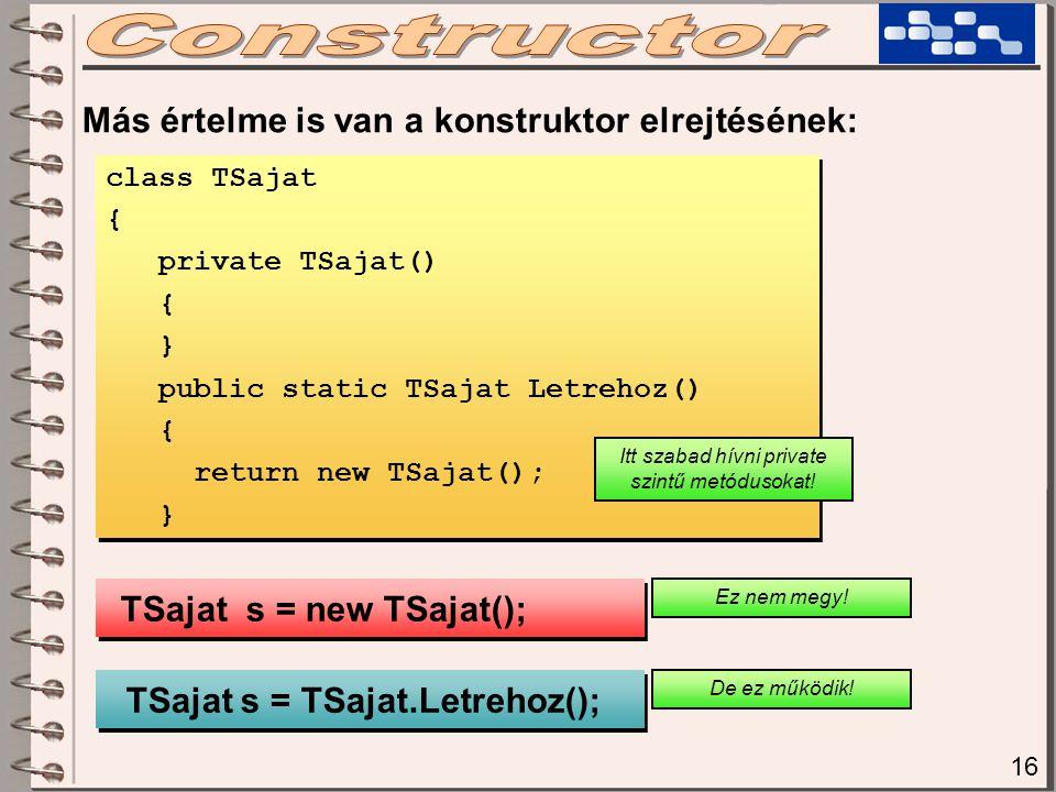 16 Más értelme is van a konstruktor elrejtésének: class TSajat { private TSajat() { } public static TSajat Letrehoz() { return new TSajat(); } class T