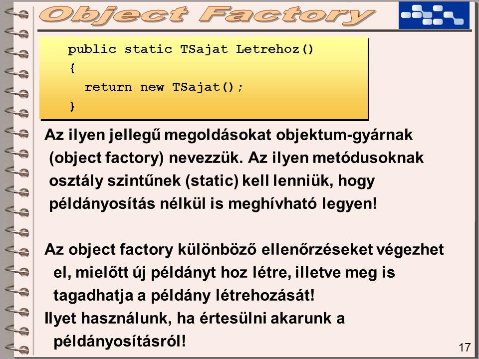 17 Az ilyen jellegű megoldásokat objektum-gyárnak (object factory) nevezzük. Az ilyen metódusoknak osztály szintűnek (static) kell lenniük, hogy példá