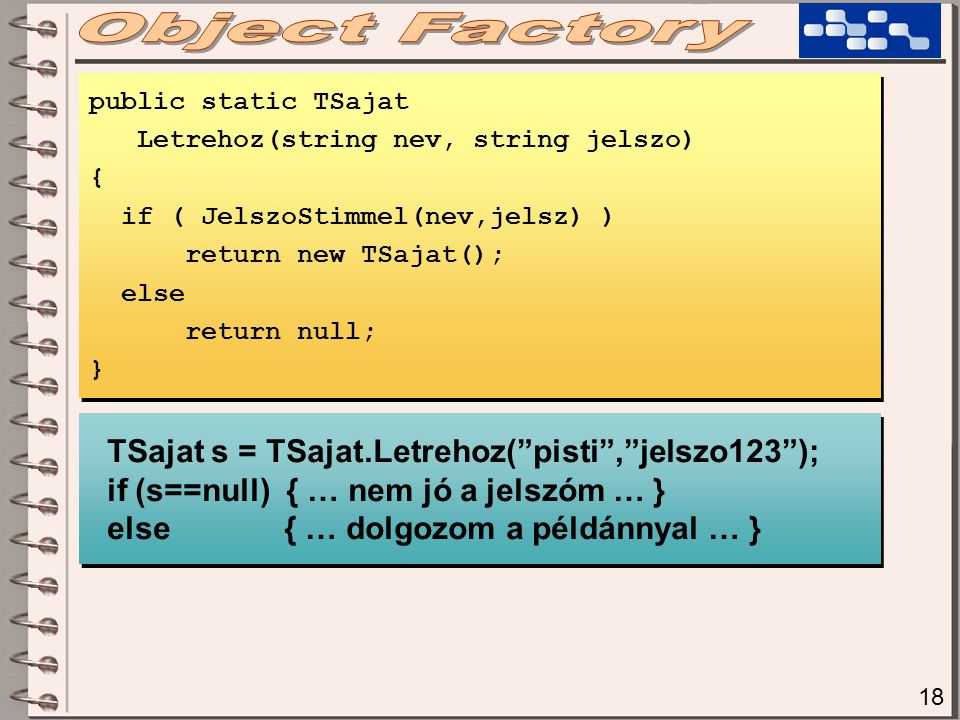 18 public static TSajat Letrehoz(string nev, string jelszo) { if ( JelszoStimmel(nev,jelsz) ) return new TSajat(); else return null; } public static TSajat Letrehoz(string nev, string jelszo) { if ( JelszoStimmel(nev,jelsz) ) return new TSajat(); else return null; } TSajat s = TSajat.Letrehoz( pisti , jelszo123 ); if (s==null) { … nem jó a jelszóm … } else { … dolgozom a példánnyal … } TSajat s = TSajat.Letrehoz( pisti , jelszo123 ); if (s==null) { … nem jó a jelszóm … } else { … dolgozom a példánnyal … }