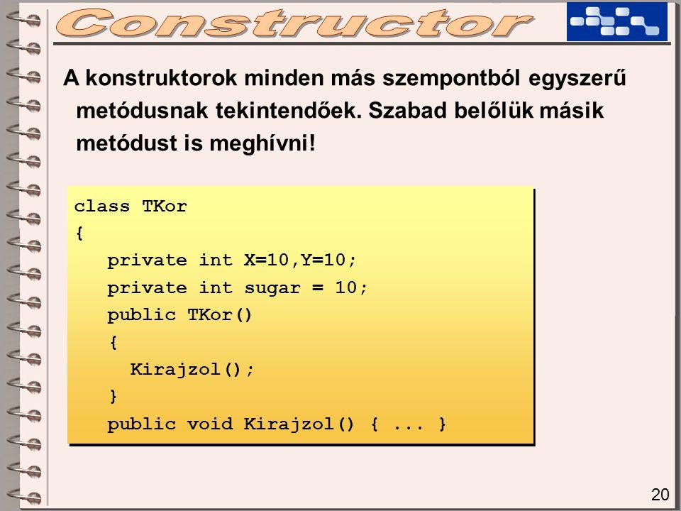 20 A konstruktorok minden más szempontból egyszerű metódusnak tekintendőek. Szabad belőlük másik metódust is meghívni! class TKor { private int X=10,Y