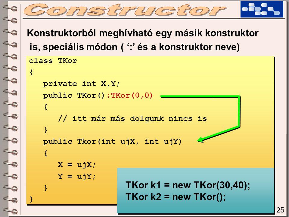 Konstruktorból meghívható egy másik konstruktor is, speciális módon ( ':' és a konstruktor neve) class TKor { private int X,Y; public TKor():TKor(0,0)