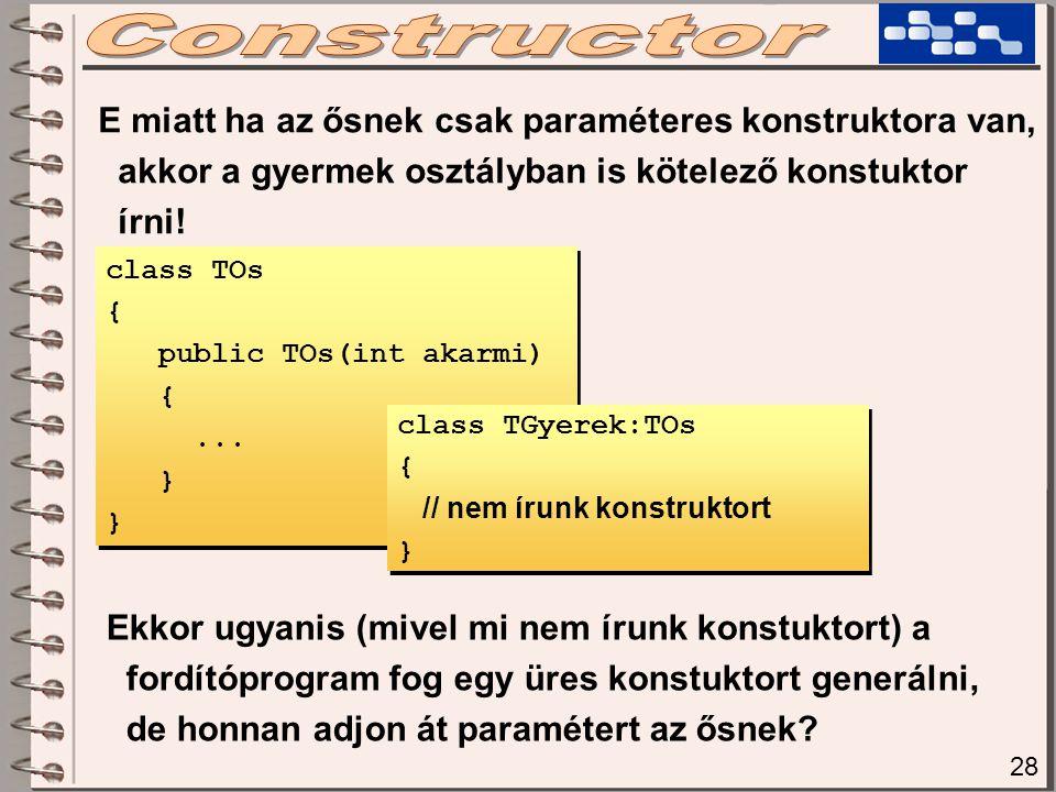 E miatt ha az ősnek csak paraméteres konstruktora van, akkor a gyermek osztályban is kötelező konstuktor írni! class TOs { public TOs(int akarmi) {...