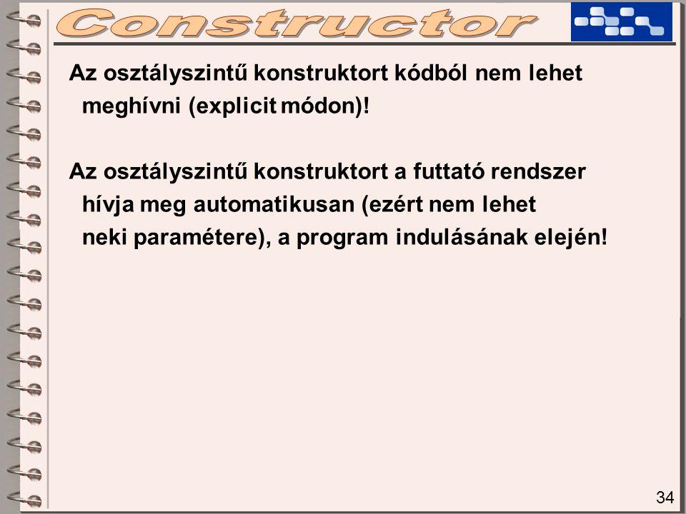 Az osztályszintű konstruktort kódból nem lehet meghívni (explicit módon)! Az osztályszintű konstruktort a futtató rendszer hívja meg automatikusan (ez