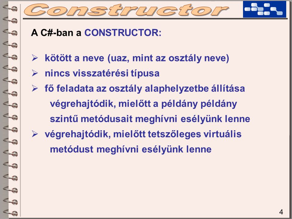 4 A C#-ban a CONSTRUCTOR:  kötött a neve (uaz, mint az osztály neve)  nincs visszatérési típusa  fő feladata az osztály alaphelyzetbe állítása végr