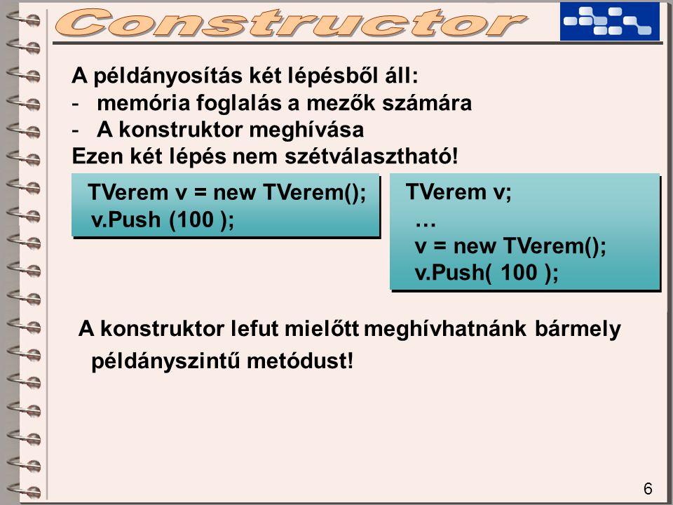 6 A példányosítás két lépésből áll: -memória foglalás a mezők számára -A konstruktor meghívása Ezen két lépés nem szétválasztható! TVerem v; … v = new