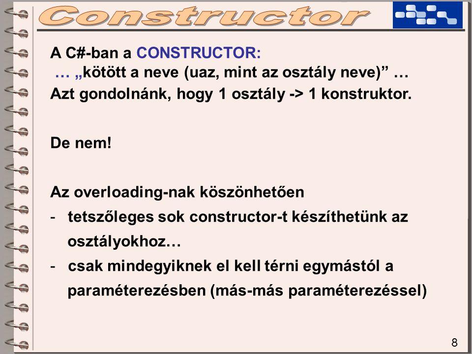 """8 A C#-ban a CONSTRUCTOR: … """"kötött a neve (uaz, mint az osztály neve)"""" … Azt gondolnánk, hogy 1 osztály -> 1 konstruktor. De nem! Az overloading-nak"""
