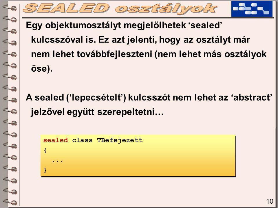 10 Egy objektumosztályt megjelölhetek 'sealed' kulcsszóval is. Ez azt jelenti, hogy az osztályt már nem lehet továbbfejleszteni (nem lehet más osztály