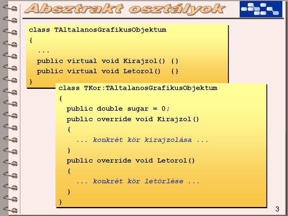 4 Vegyük észre, hogy a két metódus kötelezően virtuális, különben a korai kötés miatt az 'Elmozgat()' nem tudná meghívni a későbbi, elkészült fv-eket… Az előző megoldás azért nem 'jó', mert ugyan működik, de a TKor-t fejlesztő programozót senki sem figyel- mezteti, hogy a fenti két metódust neki lényegében kötelező megírnia.