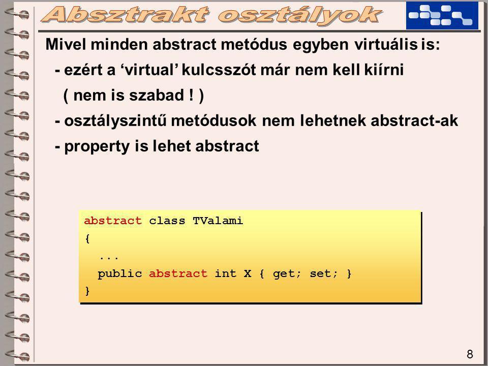 8 Mivel minden abstract metódus egyben virtuális is: - ezért a 'virtual' kulcsszót már nem kell kiírni ( nem is szabad ! ) - osztályszintű metódusok n