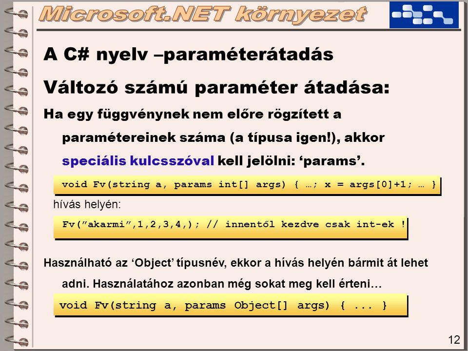 12 A C# nyelv –paraméterátadás Változó számú paraméter átadása: Ha egy függvénynek nem előre rögzített a paramétereinek száma (a típusa igen!), akkor