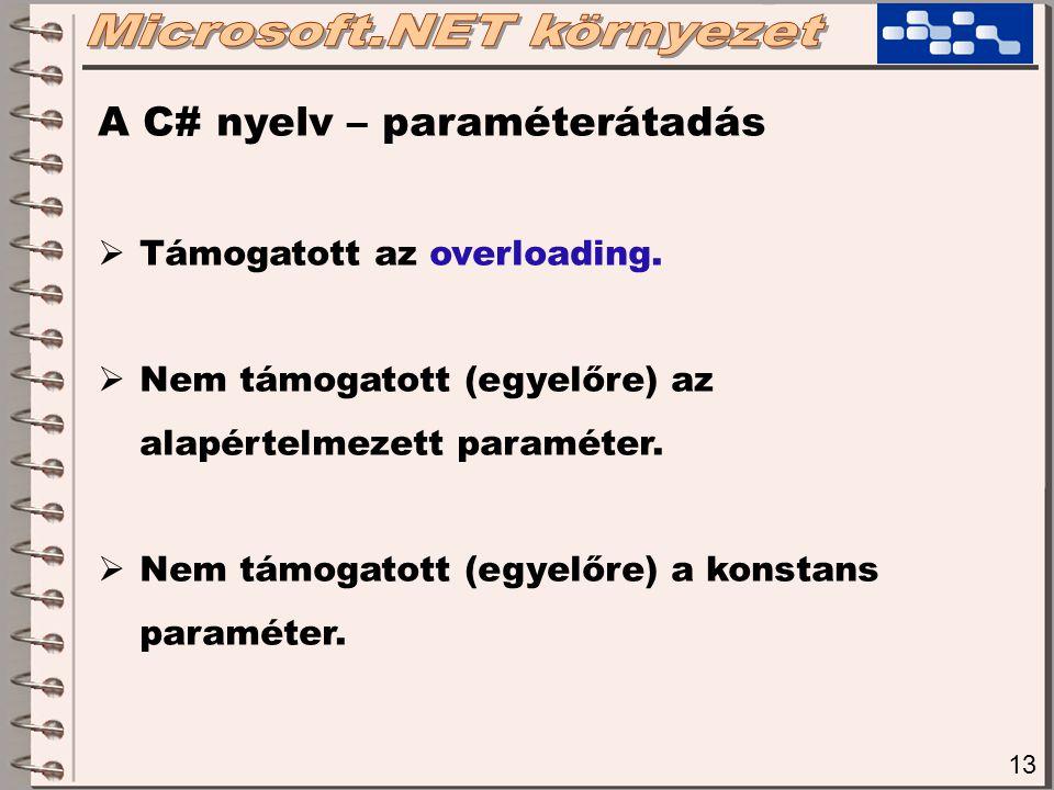 13 A C# nyelv – paraméterátadás  Támogatott az overloading.  Nem támogatott (egyelőre) az alapértelmezett paraméter.  Nem támogatott (egyelőre) a k
