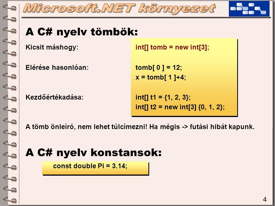 4 A C# nyelv tömbök: Kicsit máshogy:int[] tomb = new int[3]; Elérése hasonlóan:tomb[ 0 ] = 12; x = tomb[ 1 ]+4; Kezdőértékadása:int[] t1 = {1, 2, 3};