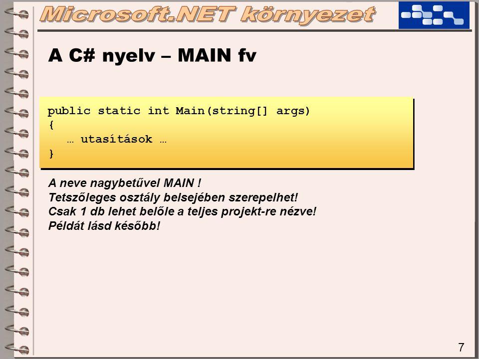 7 A C# nyelv – MAIN fv public static int Main(string[] args) { … utasítások … } A neve nagybetűvel MAIN ! Tetszőleges osztály belsejében szerepelhet!