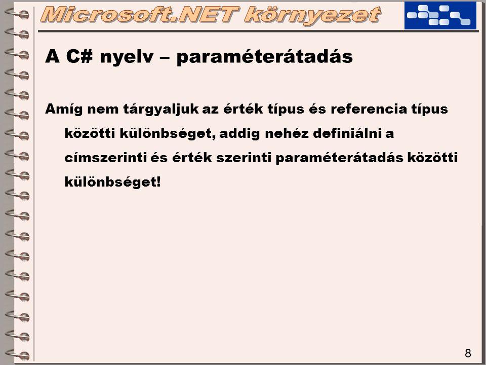 8 A C# nyelv – paraméterátadás Amíg nem tárgyaljuk az érték típus és referencia típus közötti különbséget, addig nehéz definiálni a címszerinti és ért