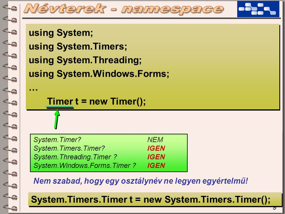 9 using System; using System.Timers; using System.Threading; using System.Windows.Forms; … Timer t = new Timer(); using System; using System.Timers; using System.Threading; using System.Windows.Forms; … Timer t = new Timer(); System.Timer?NEM System.Timers.Timer?IGEN System.Threading.Timer ?IGEN System.Windows.Forms.Timer ?IGEN Nem szabad, hogy egy osztálynév ne legyen egyértelmű.