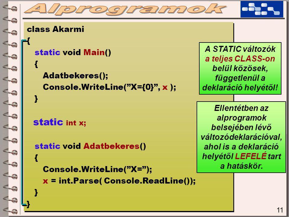 11 class Akarmi { static void Main() { Adatbekeres(); Console.WriteLine( X={0} , x ); } static int x; static void Adatbekeres() { Console.WriteLine( X= ); x = int.Parse( Console.ReadLine()); } class Akarmi { static void Main() { Adatbekeres(); Console.WriteLine( X={0} , x ); } static int x; static void Adatbekeres() { Console.WriteLine( X= ); x = int.Parse( Console.ReadLine()); } A STATIC változók a teljes CLASS-on belül közösek, függetlenül a deklaráció helyétől.