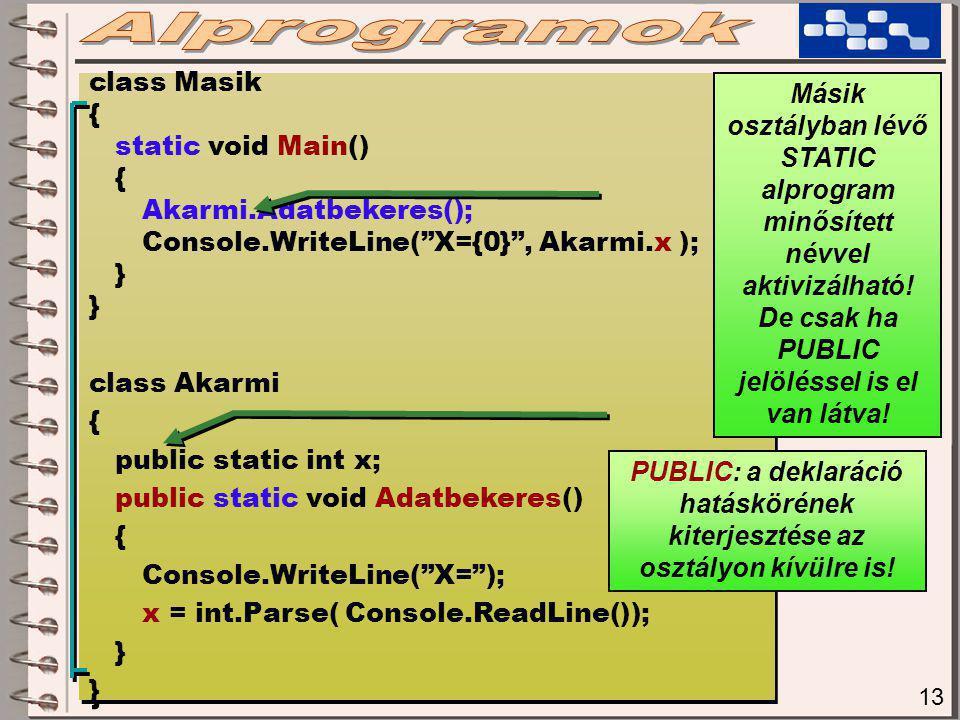 13 class Masik { static void Main() { Akarmi.Adatbekeres(); Console.WriteLine( X={0} , Akarmi.x ); } class Akarmi { public static int x; public static void Adatbekeres() { Console.WriteLine( X= ); x = int.Parse( Console.ReadLine()); } class Masik { static void Main() { Akarmi.Adatbekeres(); Console.WriteLine( X={0} , Akarmi.x ); } class Akarmi { public static int x; public static void Adatbekeres() { Console.WriteLine( X= ); x = int.Parse( Console.ReadLine()); } Másik osztályban lévő STATIC alprogram minősített névvel aktivizálható.