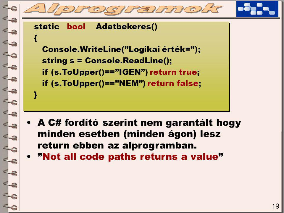 19 static bool Adatbekeres() { Console.WriteLine( Logikai érték= ); string s = Console.ReadLine(); if (s.ToUpper()== IGEN ) return true; if (s.ToUpper()== NEM ) return false; } static bool Adatbekeres() { Console.WriteLine( Logikai érték= ); string s = Console.ReadLine(); if (s.ToUpper()== IGEN ) return true; if (s.ToUpper()== NEM ) return false; } A C# fordító szerint nem garantált hogy minden esetben (minden ágon) lesz return ebben az alprogramban.