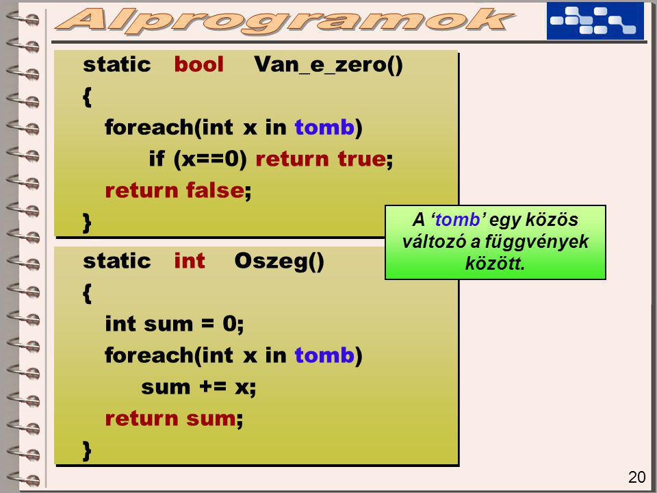 20 static bool Van_e_zero() { foreach(int x in tomb) if (x==0) return true; return false; } static bool Van_e_zero() { foreach(int x in tomb) if (x==0) return true; return false; } static int Oszeg() { int sum = 0; foreach(int x in tomb) sum += x; return sum; } static int Oszeg() { int sum = 0; foreach(int x in tomb) sum += x; return sum; } A 'tomb' egy közös változó a függvények között.