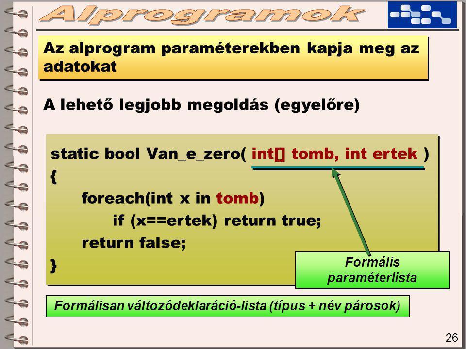 26 Az alprogram paraméterekben kapja meg az adatokat A lehető legjobb megoldás (egyelőre) static bool Van_e_zero( int[] tomb, int ertek ) { foreach(int x in tomb) if (x==ertek) return true; return false; } static bool Van_e_zero( int[] tomb, int ertek ) { foreach(int x in tomb) if (x==ertek) return true; return false; } Formális paraméterlista Formálisan változódeklaráció-lista (típus + név párosok)
