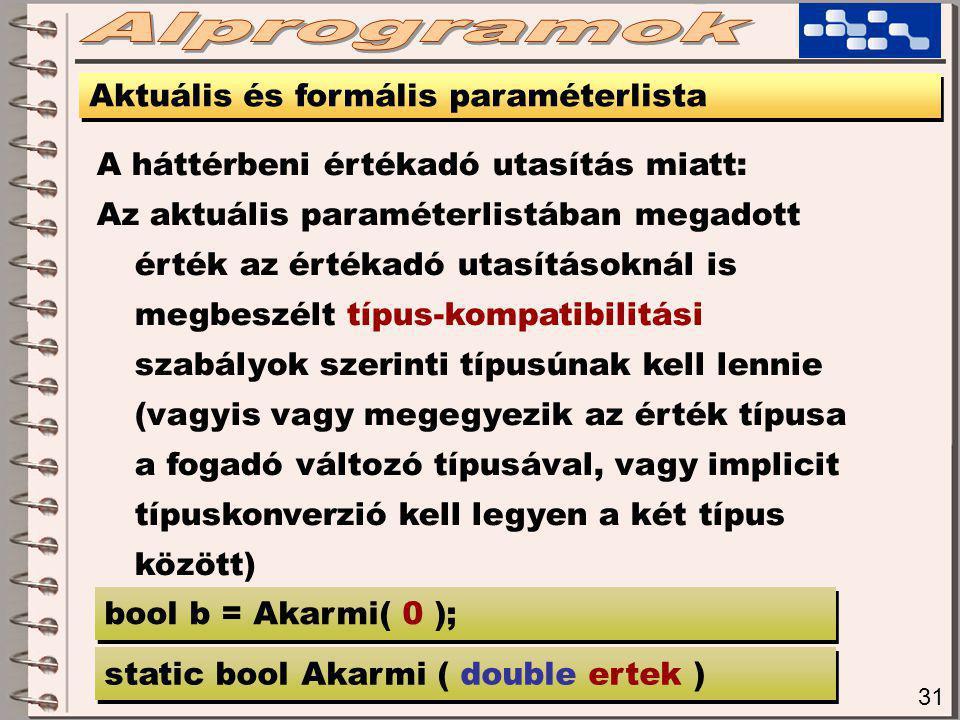 31 Aktuális és formális paraméterlista A háttérbeni értékadó utasítás miatt: Az aktuális paraméterlistában megadott érték az értékadó utasításoknál is megbeszélt típus-kompatibilitási szabályok szerinti típusúnak kell lennie (vagyis vagy megegyezik az érték típusa a fogadó változó típusával, vagy implicit típuskonverzió kell legyen a két típus között) static bool Akarmi ( double ertek ) bool b = Akarmi( 0 );
