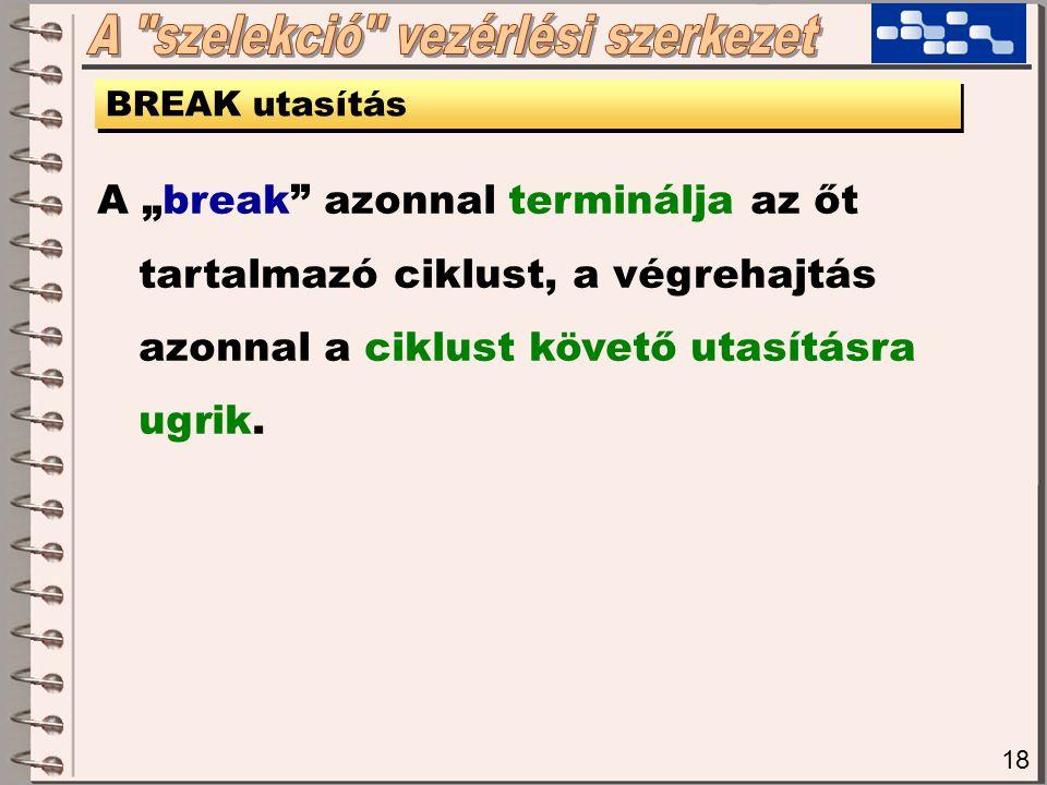 """18 BREAK utasítás A """"break azonnal terminálja az őt tartalmazó ciklust, a végrehajtás azonnal a ciklust követő utasításra ugrik."""