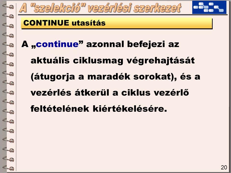 """20 CONTINUE utasítás A """"continue azonnal befejezi az aktuális ciklusmag végrehajtását (átugorja a maradék sorokat), és a vezérlés átkerül a ciklus vezérlő feltételének kiértékelésére."""