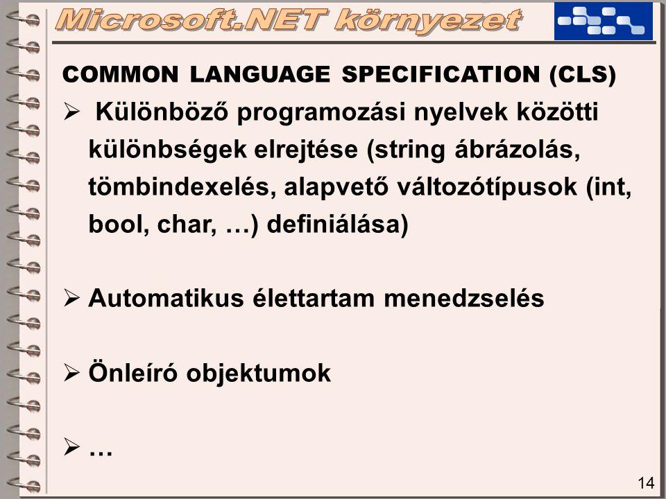 14 COMMON LANGUAGE SPECIFICATION (CLS)  Különböző programozási nyelvek közötti különbségek elrejtése (string ábrázolás, tömbindexelés, alapvető változótípusok (int, bool, char, …) definiálása)  Automatikus élettartam menedzselés  Önleíró objektumok  …