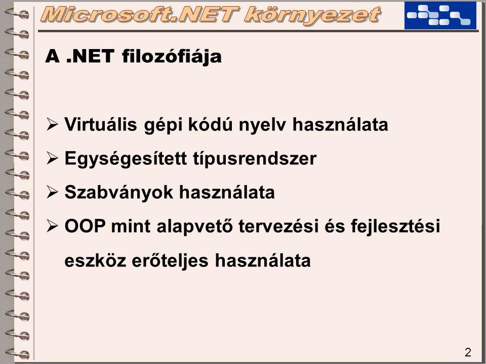 2 A.NET filozófiája  Virtuális gépi kódú nyelv használata  Egységesített típusrendszer  Szabványok használata  OOP mint alapvető tervezési és fejlesztési eszköz erőteljes használata