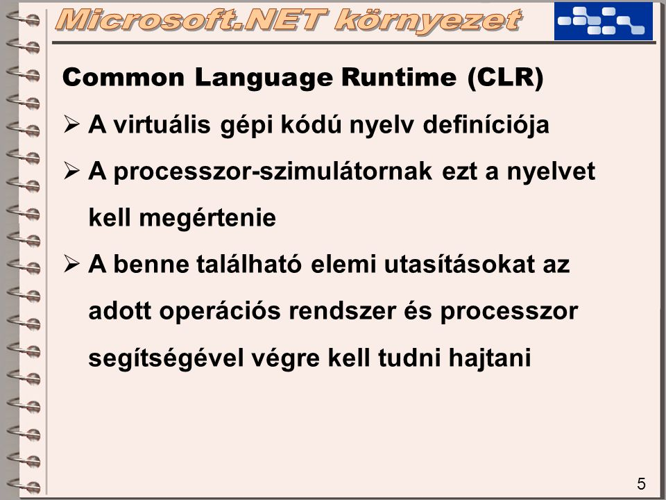 5 Common Language Runtime (CLR)  A virtuális gépi kódú nyelv definíciója  A processzor-szimulátornak ezt a nyelvet kell megértenie  A benne található elemi utasításokat az adott operációs rendszer és processzor segítségével végre kell tudni hajtani