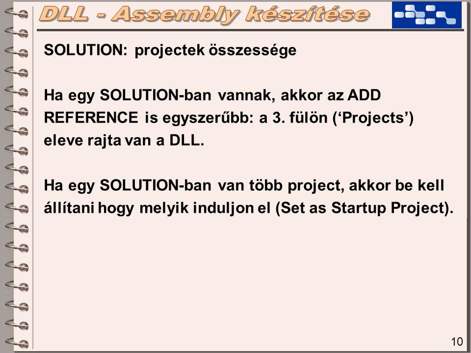 10 SOLUTION: projectek összessége Ha egy SOLUTION-ban vannak, akkor az ADD REFERENCE is egyszerűbb: a 3. fülön ('Projects') eleve rajta van a DLL. Ha