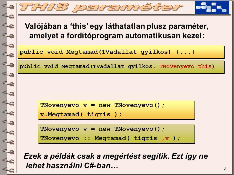 4 Valójában a 'this' egy láthatatlan plusz paraméter, amelyet a fordítóprogram automatikusan kezel: TNovenyevo v = new TNovenyevo(); v.Megtamad( tigris ); TNovenyevo v = new TNovenyevo(); v.Megtamad( tigris ); public void Megtamad(TVadallat gyilkos) {...} public void Megtamad(TVadallat gyilkos, TNovenyevo this) TNovenyevo v = new TNovenyevo(); TNovenyevo :: Megtamad( tigris,v ); TNovenyevo v = new TNovenyevo(); TNovenyevo :: Megtamad( tigris,v ); Ezek a példák csak a megértést segítik.