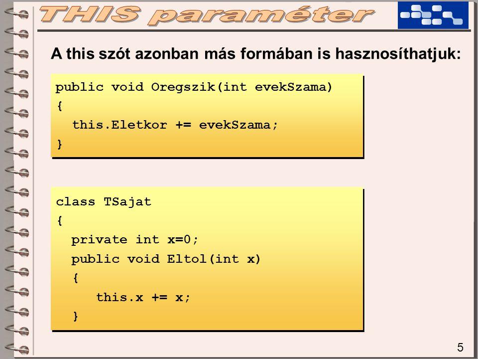 5 A this szót azonban más formában is hasznosíthatjuk: public void Oregszik(int evekSzama) { this.Eletkor += evekSzama; } public void Oregszik(int evekSzama) { this.Eletkor += evekSzama; } class TSajat { private int x=0; public void Eltol(int x) { this.x += x; } class TSajat { private int x=0; public void Eltol(int x) { this.x += x; }