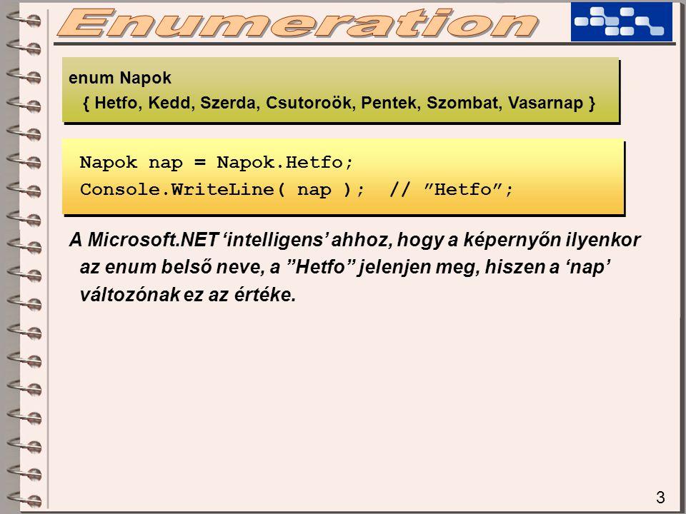 3 Napok nap = Napok.Hetfo; Console.WriteLine( nap ); // Hetfo ; Napok nap = Napok.Hetfo; Console.WriteLine( nap ); // Hetfo ; enum Napok { Hetfo, Kedd, Szerda, Csutoroök, Pentek, Szombat, Vasarnap } enum Napok { Hetfo, Kedd, Szerda, Csutoroök, Pentek, Szombat, Vasarnap } A Microsoft.NET 'intelligens' ahhoz, hogy a képernyőn ilyenkor az enum belső neve, a Hetfo jelenjen meg, hiszen a 'nap' változónak ez az értéke.