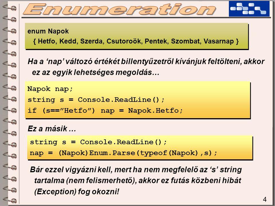 4 Napok nap; string s = Console.ReadLine(); if (s== Hetfo ) nap = Napok.Hetfo; Napok nap; string s = Console.ReadLine(); if (s== Hetfo ) nap = Napok.Hetfo; enum Napok { Hetfo, Kedd, Szerda, Csutoroök, Pentek, Szombat, Vasarnap } enum Napok { Hetfo, Kedd, Szerda, Csutoroök, Pentek, Szombat, Vasarnap } Ha a 'nap' változó értékét billentyűzetről kívánjuk feltölteni, akkor ez az egyik lehetséges megoldás… string s = Console.ReadLine(); nap = (Napok)Enum.Parse(typeof(Napok),s); string s = Console.ReadLine(); nap = (Napok)Enum.Parse(typeof(Napok),s); Ez a másik … Bár ezzel vigyázni kell, mert ha nem megfelelő az 's' string tartalma (nem felismerhető), akkor ez futás közbeni hibát (Exception) fog okozni!
