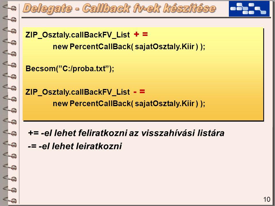 10 ZIP_Osztaly.callBackFV_List + = new PercentCallBack( sajatOsztaly.Kiir ) ); Becsom( C:/proba.txt ); ZIP_Osztaly.callBackFV_List - = new PercentCallBack( sajatOsztaly.Kiir ) ); ZIP_Osztaly.callBackFV_List + = new PercentCallBack( sajatOsztaly.Kiir ) ); Becsom( C:/proba.txt ); ZIP_Osztaly.callBackFV_List - = new PercentCallBack( sajatOsztaly.Kiir ) ); += -el lehet feliratkozni az visszahívási listára -= -el lehet leiratkozni