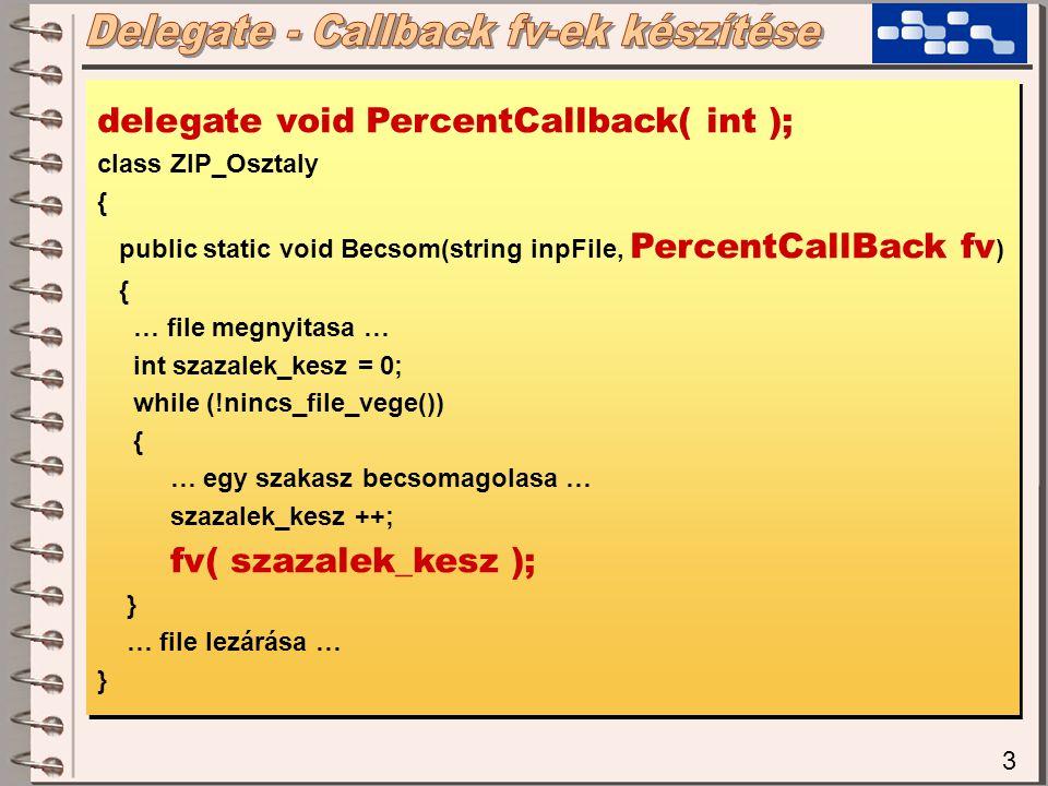 3 delegate void PercentCallback( int ); class ZIP_Osztaly { public static void Becsom(string inpFile, PercentCallBack fv ) { … file megnyitasa … int szazalek_kesz = 0; while (!nincs_file_vege()) { … egy szakasz becsomagolasa … szazalek_kesz ++; fv( szazalek_kesz ); } … file lezárása … } delegate void PercentCallback( int ); class ZIP_Osztaly { public static void Becsom(string inpFile, PercentCallBack fv ) { … file megnyitasa … int szazalek_kesz = 0; while (!nincs_file_vege()) { … egy szakasz becsomagolasa … szazalek_kesz ++; fv( szazalek_kesz ); } … file lezárása … }