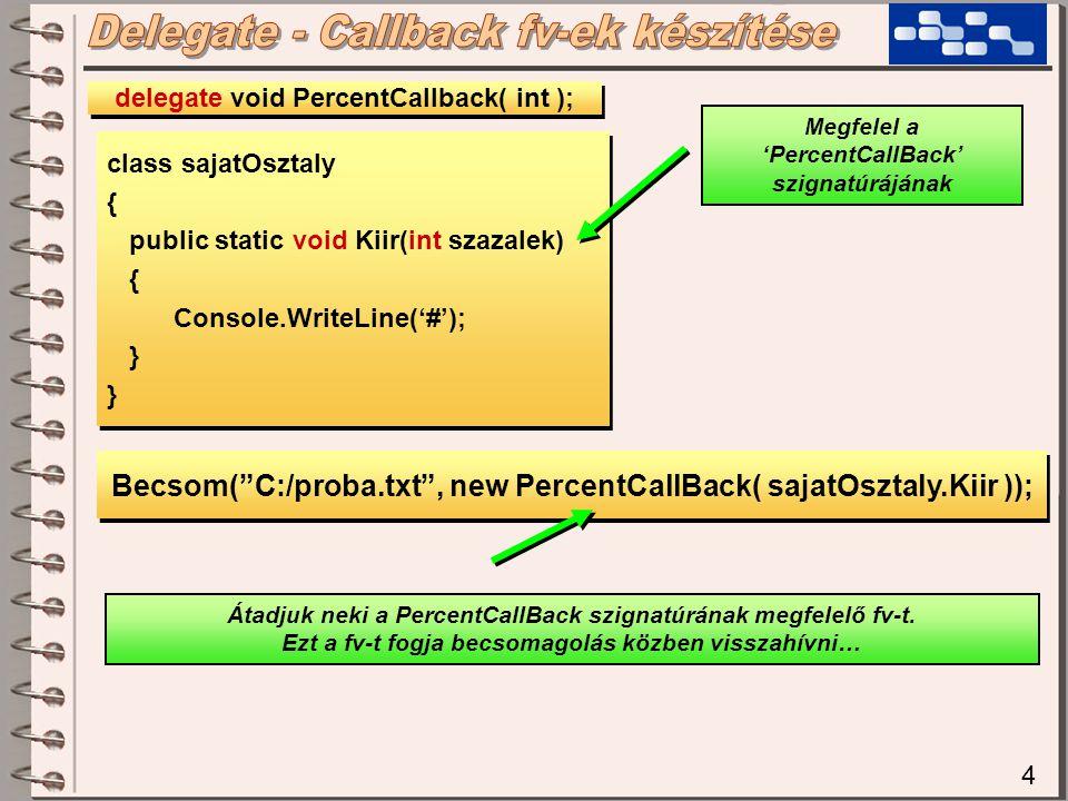 4 class sajatOsztaly { public static void Kiir(int szazalek) { Console.WriteLine('#'); } class sajatOsztaly { public static void Kiir(int szazalek) { Console.WriteLine('#'); } delegate void PercentCallback( int ); Megfelel a 'PercentCallBack' szignatúrájának Becsom( C:/proba.txt , new PercentCallBack( sajatOsztaly.Kiir )); Átadjuk neki a PercentCallBack szignatúrának megfelelő fv-t.