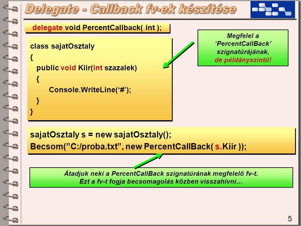 5 class sajatOsztaly { public void Kiir(int szazalek) { Console.WriteLine('#'); } class sajatOsztaly { public void Kiir(int szazalek) { Console.WriteLine('#'); } delegate void PercentCallback( int ); Megfelel a 'PercentCallBack' szignatúrájának, de példányszintű.