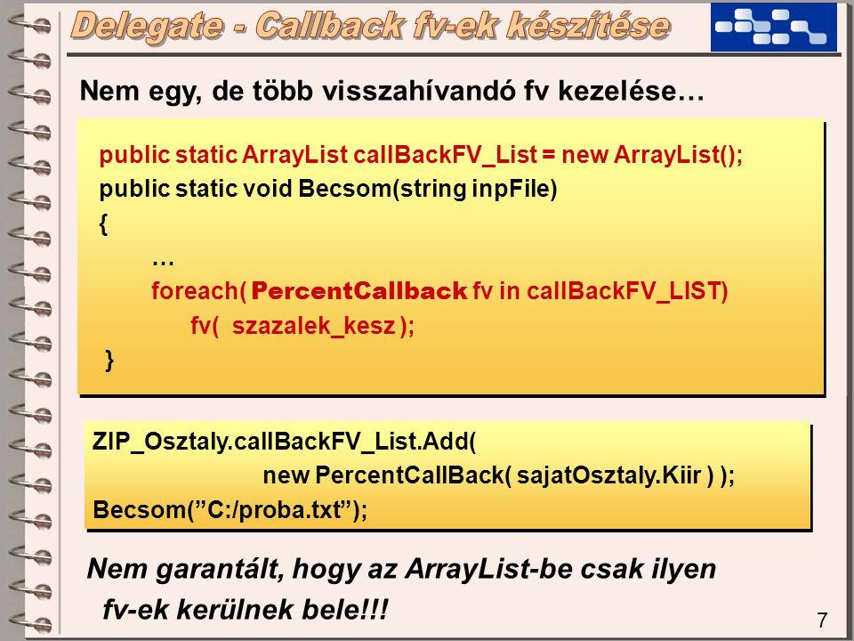 7 public static ArrayList callBackFV_List = new ArrayList(); public static void Becsom(string inpFile) { … foreach( PercentCallback fv in callBackFV_LIST) fv( szazalek_kesz ); } public static ArrayList callBackFV_List = new ArrayList(); public static void Becsom(string inpFile) { … foreach( PercentCallback fv in callBackFV_LIST) fv( szazalek_kesz ); } Nem egy, de több visszahívandó fv kezelése… ZIP_Osztaly.callBackFV_List.Add( new PercentCallBack( sajatOsztaly.Kiir ) ); Becsom( C:/proba.txt ); ZIP_Osztaly.callBackFV_List.Add( new PercentCallBack( sajatOsztaly.Kiir ) ); Becsom( C:/proba.txt ); Nem garantált, hogy az ArrayList-be csak ilyen fv-ek kerülnek bele!!!