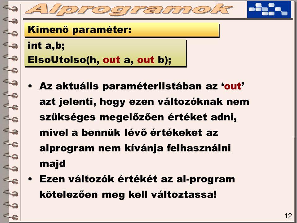 12 Kimenő paraméter: int a,b; ElsoUtolso(h, out a, out b); int a,b; ElsoUtolso(h, out a, out b); Az aktuális paraméterlistában az 'out' azt jelenti, hogy ezen változóknak nem szükséges megelőzően értéket adni, mivel a bennük lévő értékeket az alprogram nem kívánja felhasználni majd Ezen változók értékét az al-program kötelezően meg kell változtassa!
