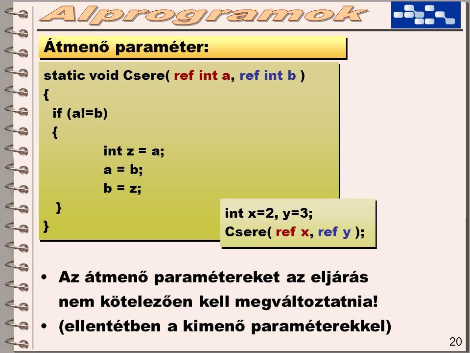20 Átmenő paraméter: static void Csere( ref int a, ref int b ) { if (a!=b) { int z = a; a = b; b = z; } static void Csere( ref int a, ref int b ) { if (a!=b) { int z = a; a = b; b = z; } int x=2, y=3; Csere( ref x, ref y ); int x=2, y=3; Csere( ref x, ref y ); Az átmenő paramétereket az eljárás nem kötelezően kell megváltoztatnia.