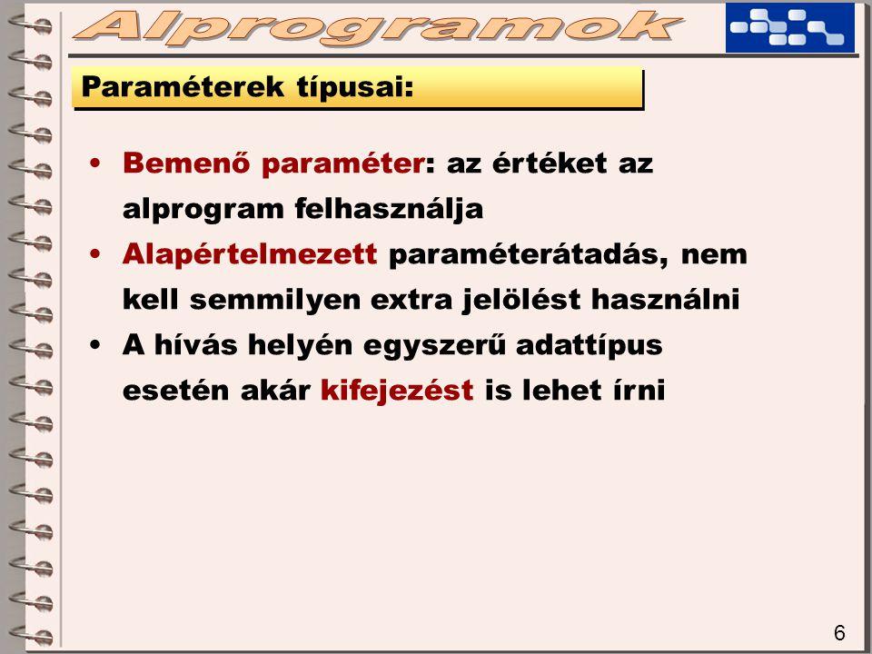 6 Paraméterek típusai: Bemenő paraméter: az értéket az alprogram felhasználja Alapértelmezett paraméterátadás, nem kell semmilyen extra jelölést használni A hívás helyén egyszerű adattípus esetén akár kifejezést is lehet írni