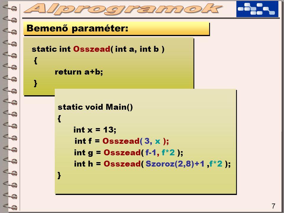 7 Bemenő paraméter: static int Osszead( int a, int b ) { return a+b; } static int Osszead( int a, int b ) { return a+b; } static void Main() { int x = 13; int f = Osszead( 3, x ); int g = Osszead( f-1, f*2 ); int h = Osszead( Szoroz(2,8)+1,f*2 ); } static void Main() { int x = 13; int f = Osszead( 3, x ); int g = Osszead( f-1, f*2 ); int h = Osszead( Szoroz(2,8)+1,f*2 ); }