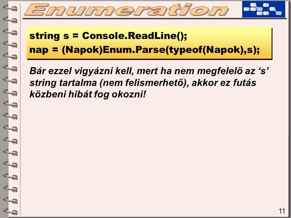 11 string s = Console.ReadLine(); nap = (Napok)Enum.Parse(typeof(Napok),s); string s = Console.ReadLine(); nap = (Napok)Enum.Parse(typeof(Napok),s); Bár ezzel vigyázni kell, mert ha nem megfelelő az 's' string tartalma (nem felismerhető), akkor ez futás közbeni hibát fog okozni!